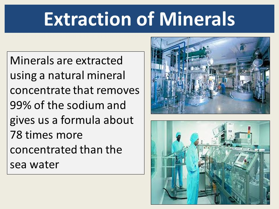 Extraction of Minerals Minerals are extracted using a natural mineral concentrate that removes 99% of the sodium and gives us a formula about 78 times