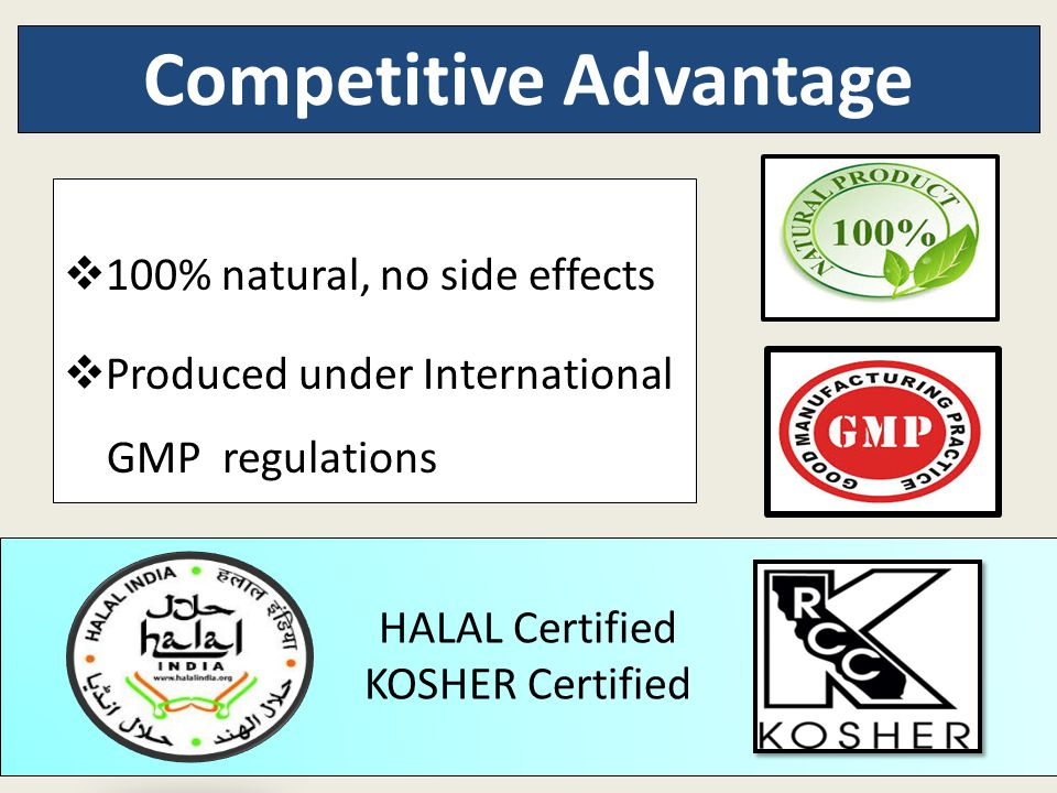  100% natural, no side effects  Produced under International GMP regulations Competitive Advantage HALAL Certified KOSHER Certified
