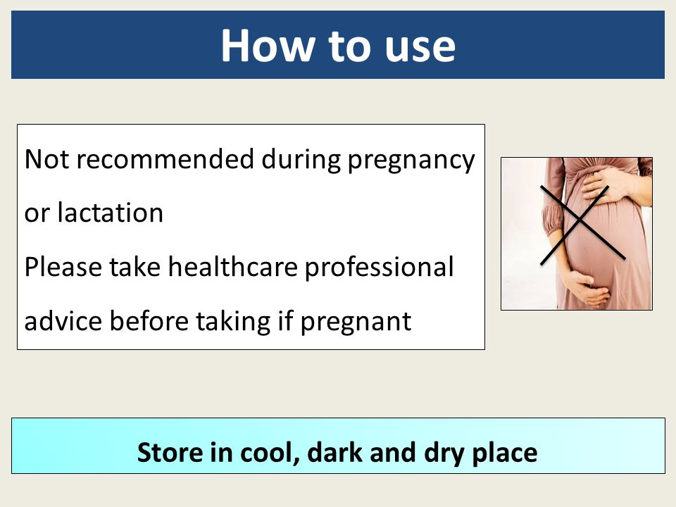 Not recommended during pregnancy or lactation Please take healthcare professional advice before taking if pregnant How to use Store in cool, dark and
