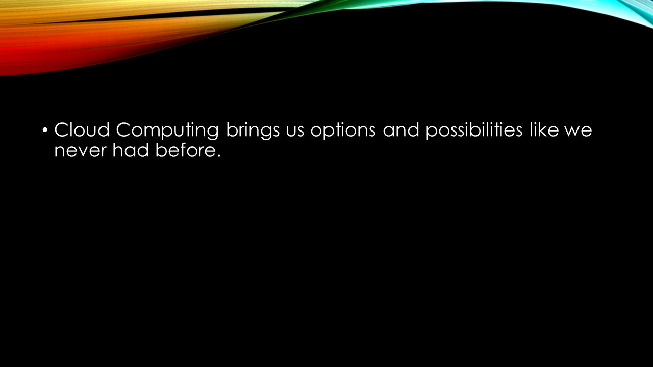 Cloud Computing brings us options and possibilities like we never had before.