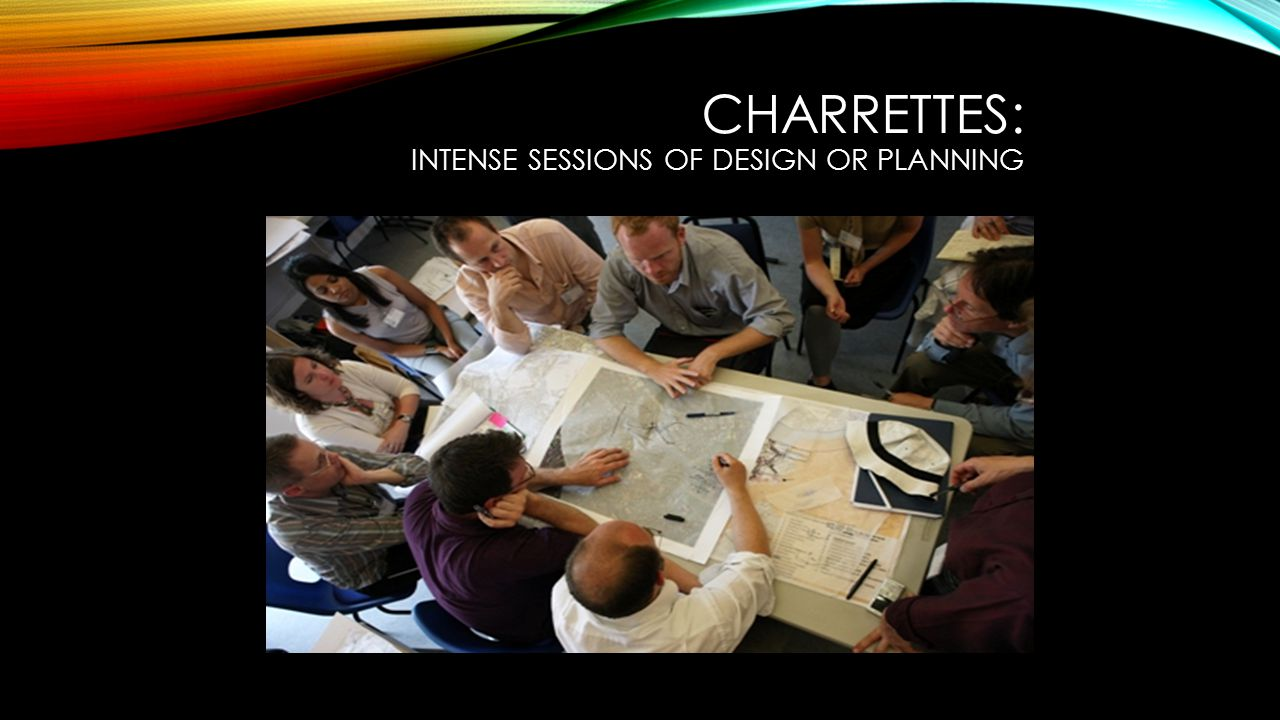 CHARRETTES: INTENSE SESSIONS OF DESIGN OR PLANNING