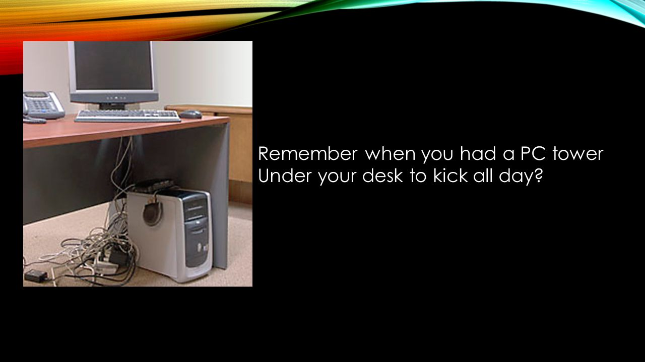 Remember when you had a PC tower Under your desk to kick all day