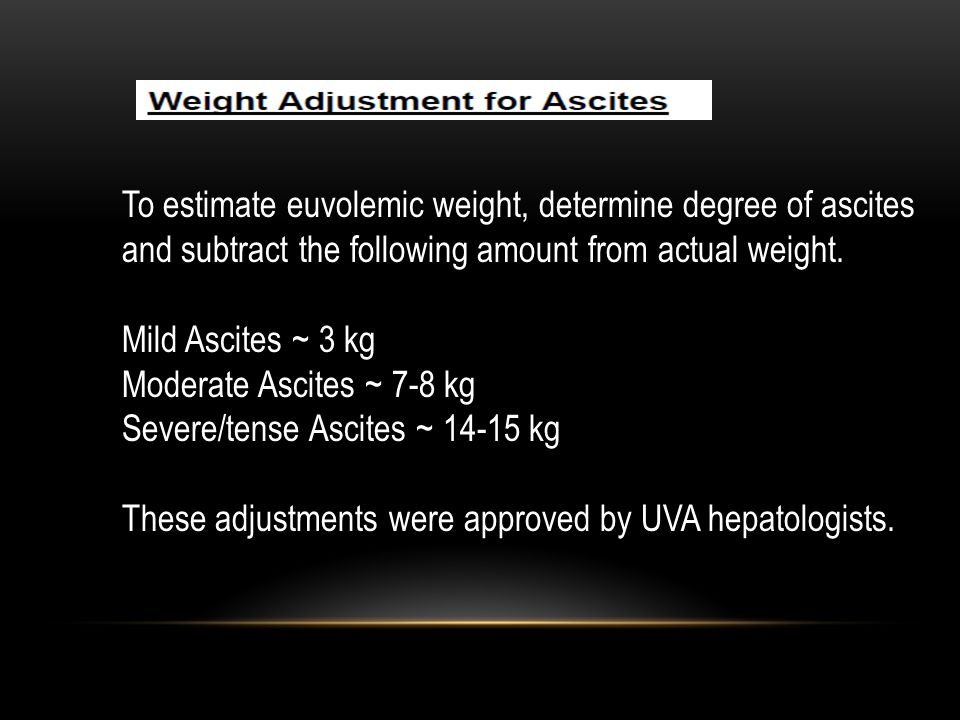 To estimate euvolemic weight, determine degree of ascites and subtract the following amount from actual weight. Mild Ascites ~ 3 kg Moderate Ascites ~
