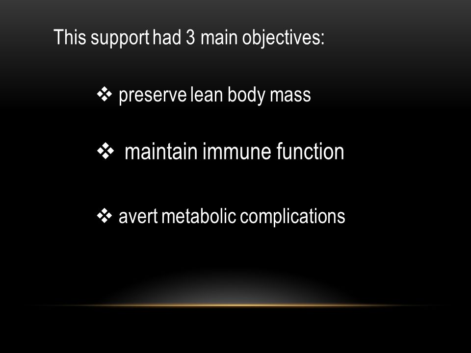 This support had 3 main objectives:  preserve lean body mass  maintain immune function  avert metabolic complications