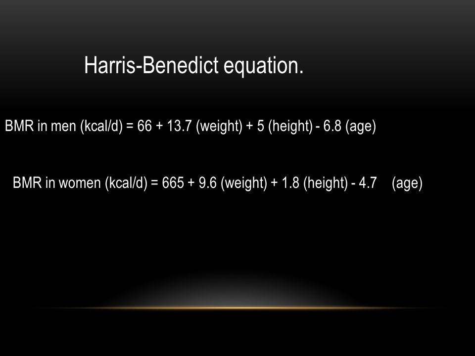 Harris-Benedict equation. BMR in men (kcal/d) = 66 + 13.7 (weight) + 5 (height) - 6.8 (age) BMR in women (kcal/d) = 665 + 9.6 (weight) + 1.8 (height)