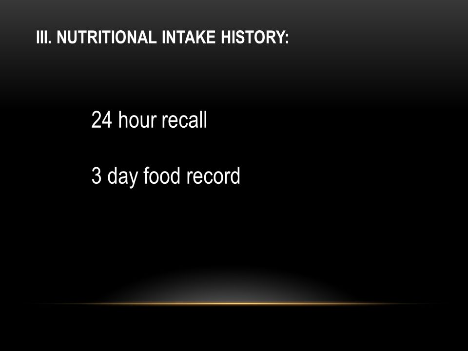 III. NUTRITIONAL INTAKE HISTORY: 24 hour recall 3 day food record