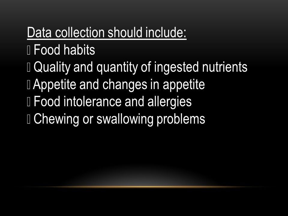 Data collection should include:  Food habits  Quality and quantity of ingested nutrients  Appetite and changes in appetite  Food intolerance and a
