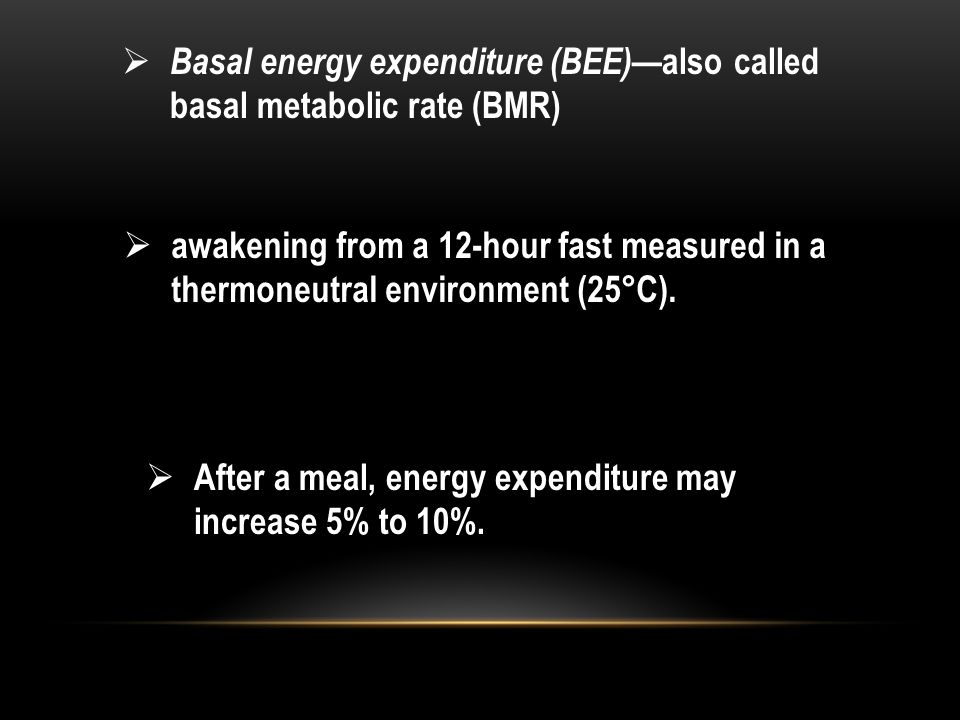  Basal energy expenditure (BEE) —also called basal metabolic rate (BMR)  awakening from a 12-hour fast measured in a thermoneutral environment (25°C
