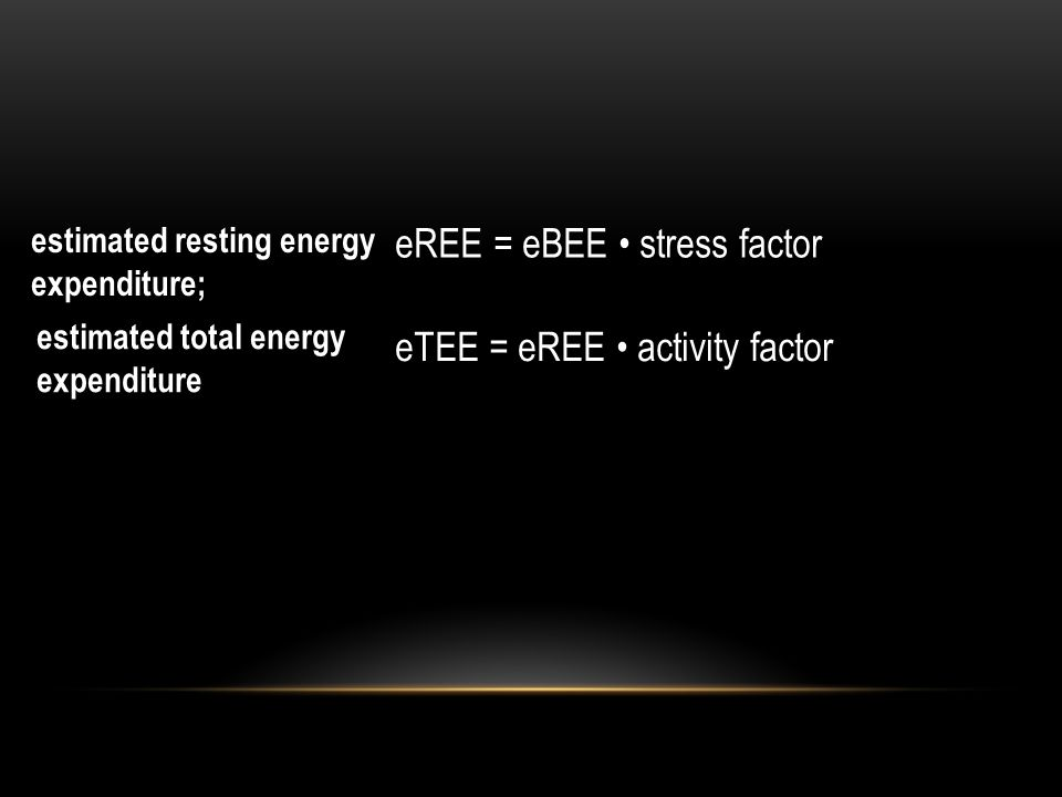 eREE = eBEE stress factor eTEE = eREE activity factor estimated total energy expenditure estimated resting energy expenditure;
