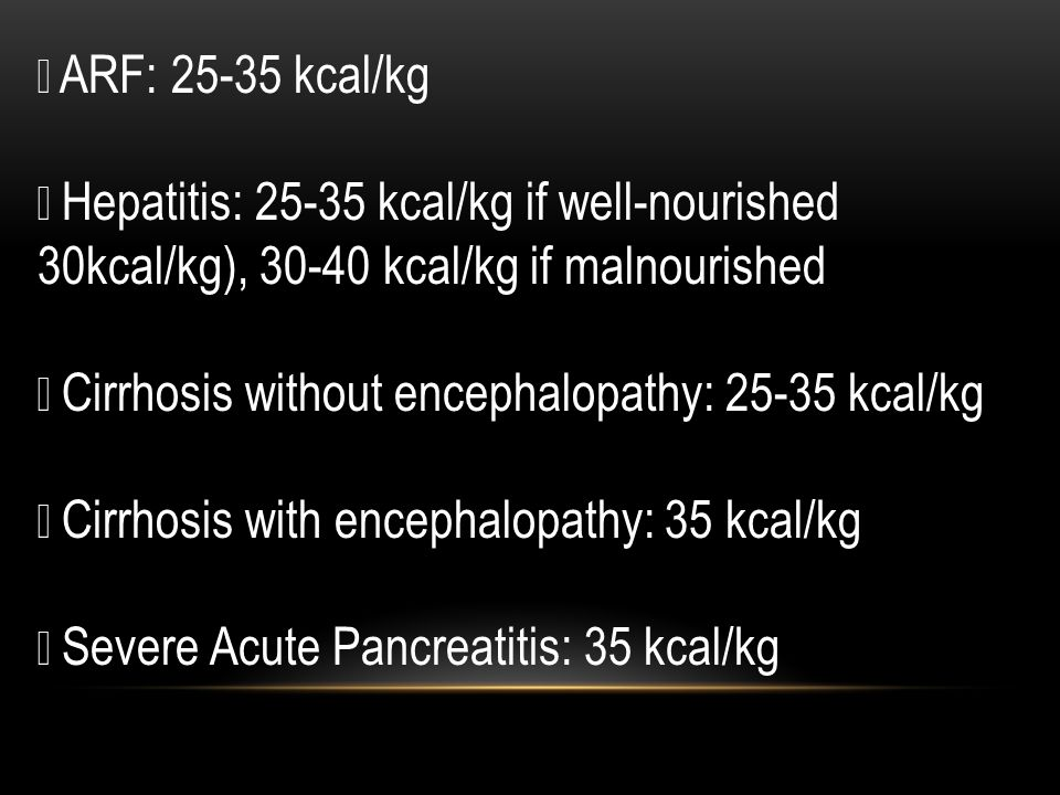  ARF: 25-35 kcal/kg  Hepatitis: 25-35 kcal/kg if well-nourished 30kcal/kg), 30-40 kcal/kg if malnourished  Cirrhosis without encephalopathy: 25-35