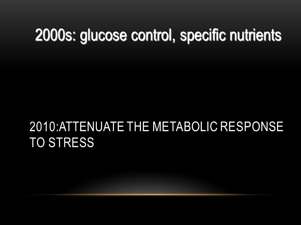 2010:ATTENUATE THE METABOLIC RESPONSE TO STRESS 2000s: glucose control, specific nutrients