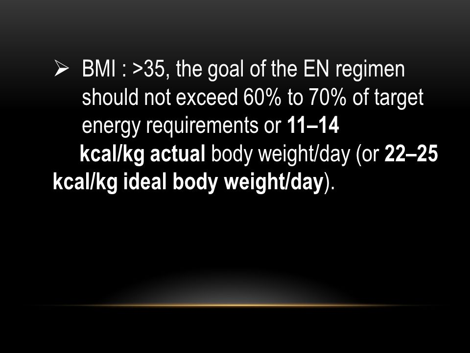  BMI : >35, the goal of the EN regimen should not exceed 60% to 70% of target energy requirements or 11–14 kcal/kg actual body weight/day (or 22–25 k