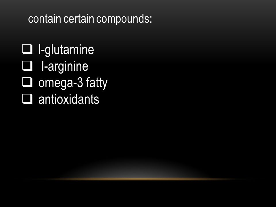 contain certain compounds:  l-glutamine  l-arginine  omega-3 fatty  antioxidants
