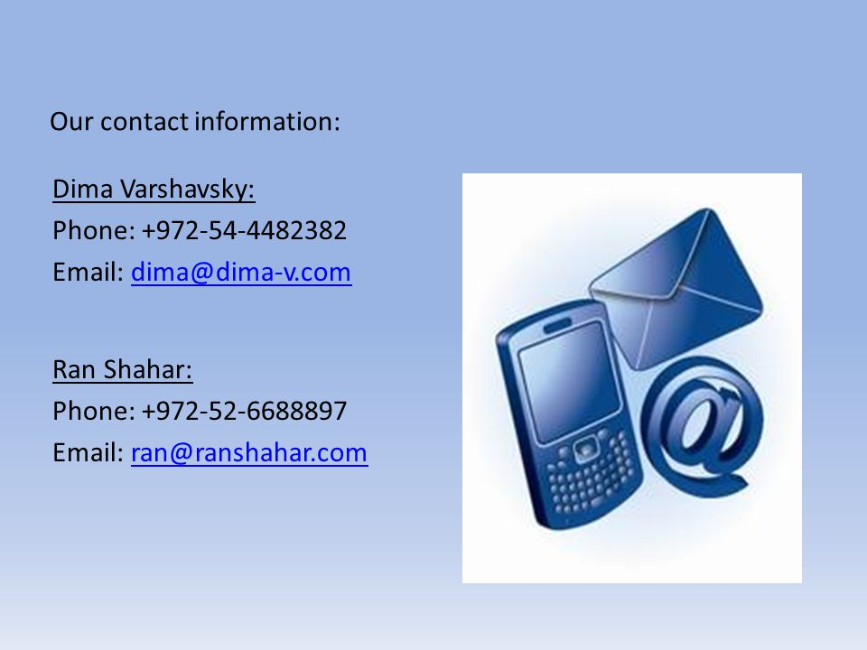 Our contact information: Dima Varshavsky: Phone: +972-54-4482382 Email: dima@dima-v.comdima@dima-v.com Ran Shahar: Phone: +972-52-6688897 Email: ran@r