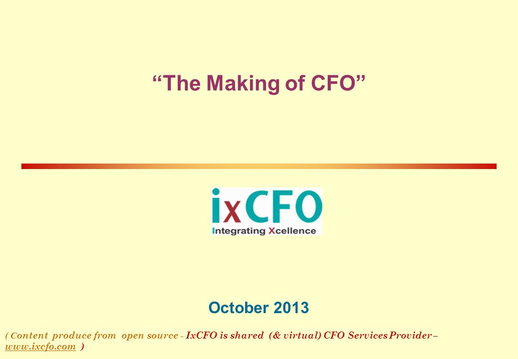 """""""The Making of CFO"""" October 2013 ( C ontent produce from open source - IxCFO is shared (& virtual) CFO Services Provider – www.ixcfo.com ) www.ixcfo.c"""