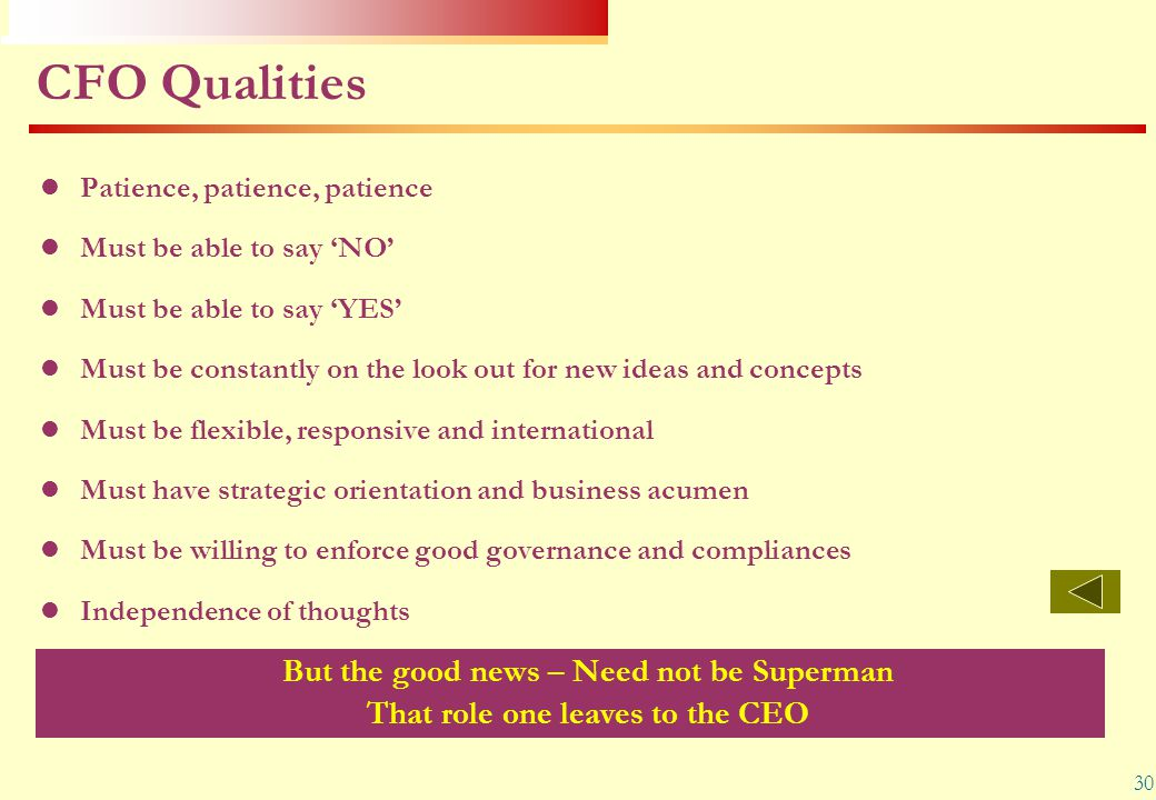 30 CFO Qualities Patience, patience, patience Must be able to say 'NO' Must be able to say 'YES' Must be constantly on the look out for new ideas and
