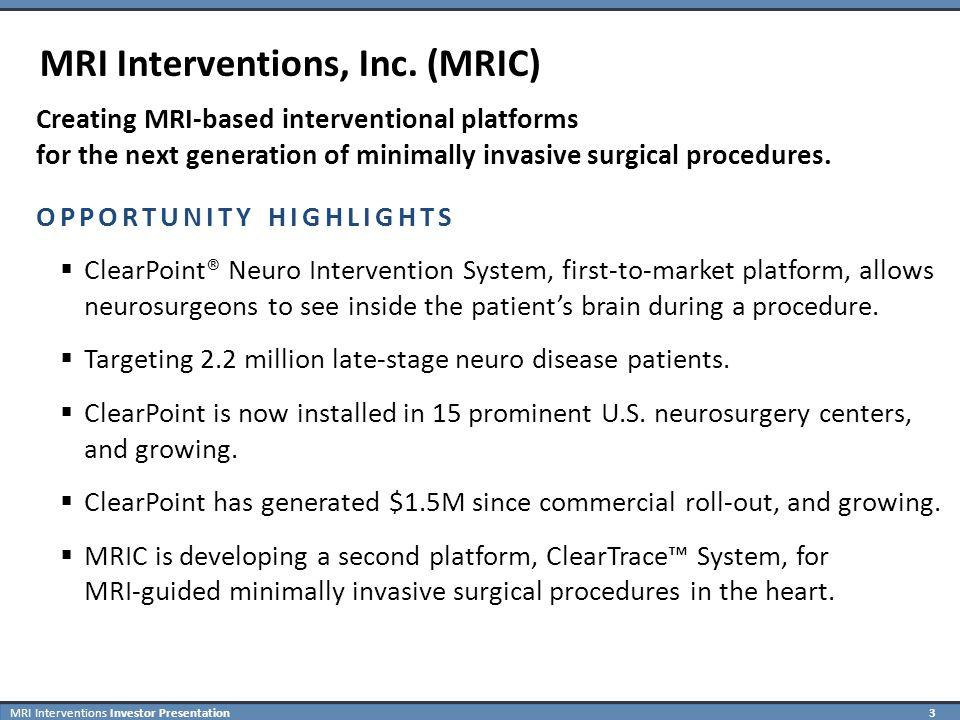 MRI Interventions Investor Presentation 4 Minimally Invasive Procedures: A Revolution Driven by Imaging Imaging Modality Resulting Minimally Invasive Platform Optics X-ray / Fluoroscopy Magnetic Resonance Imaging (MRI) Endoscopy Procedures Revolutionized Orthopedic Surgery 1.2 Million Procedures / Year Endoscopy Procedures Revolutionized Orthopedic Surgery 1.2 Million Procedures / Year Cardiac Cath Procedures Revolutionized Cardiothoracic Surgery 1.5 Million Procedures / Year Cardiac Cath Procedures Revolutionized Cardiothoracic Surgery 1.5 Million Procedures / Year MRI-guided Neuro Procedures Revolutionizing Minimally Invasive Neurosurgery ClearPoint Neuro Intervention System MRI-guided Neuro Procedures Revolutionizing Minimally Invasive Neurosurgery ClearPoint Neuro Intervention System