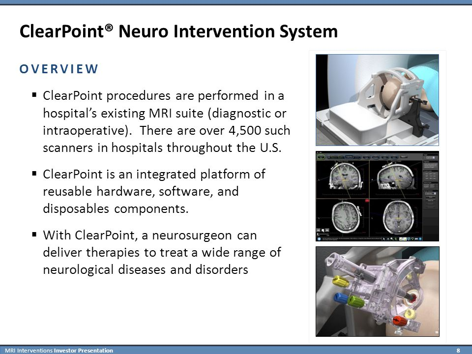 MRI Interventions Investor Presentation 8 OVERVIEW  ClearPoint procedures are performed in a hospital's existing MRI suite (diagnostic or intraoperative).