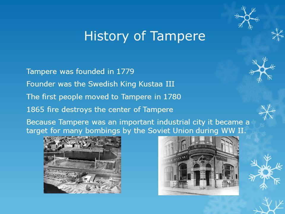 History of Tampere Tampere was founded in 1779 Founder was the Swedish King Kustaa III The first people moved to Tampere in 1780 1865 fire destroys the center of Tampere Because Tampere was an important industrial city it became a target for many bombings by the Soviet Union during WW II.