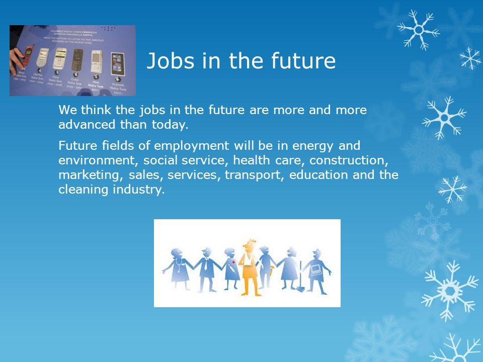 Jobs in the future We think the jobs in the future are more and more advanced than today.