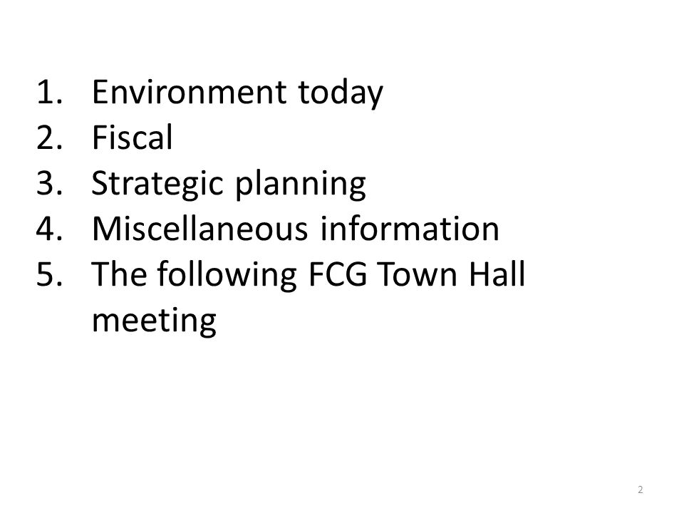 1.Environment today 2.Fiscal 3.Strategic planning 4.Miscellaneous information 5.The following FCG Town Hall meeting 2