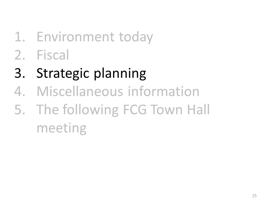 1.Environment today 2.Fiscal 3.Strategic planning 4.Miscellaneous information 5.The following FCG Town Hall meeting 25