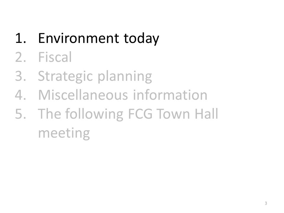1.Environment today 2.Fiscal 3.Strategic planning 4.Miscellaneous information 5.The following FCG Town Hall meeting 3