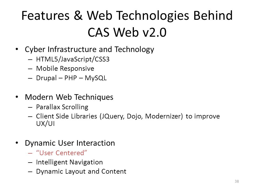 Features & Web Technologies Behind CAS Web v2.0 Cyber Infrastructure and Technology – HTML5/JavaScript/CSS3 – Mobile Responsive – Drupal – PHP – MySQL Modern Web Techniques – Parallax Scrolling – Client Side Libraries (JQuery, Dojo, Modernizer) to improve UX/UI Dynamic User Interaction – User Centered – Intelligent Navigation – Dynamic Layout and Content 38