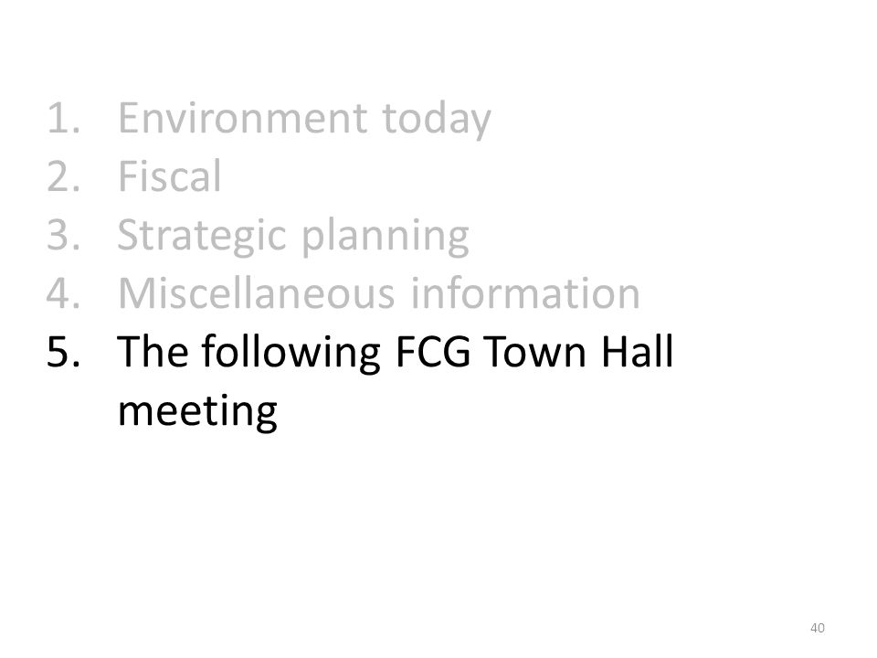 1.Environment today 2.Fiscal 3.Strategic planning 4.Miscellaneous information 5.The following FCG Town Hall meeting 40