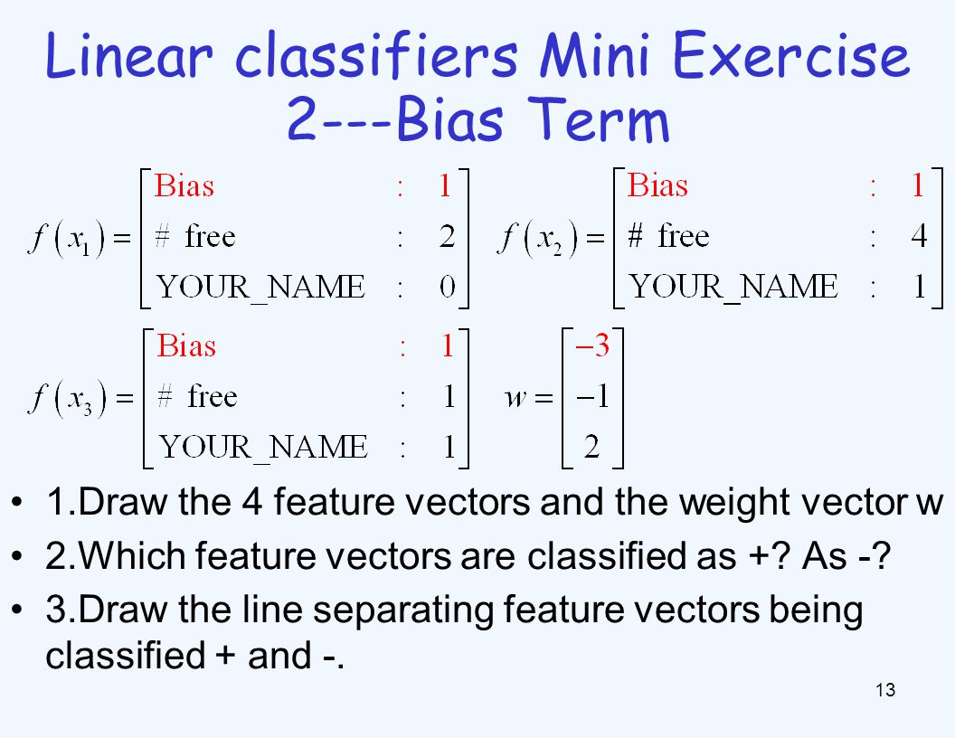 Linear classifiers Mini Exercise 2---Bias Term 13 1.Draw the 4 feature vectors and the weight vector w 2.Which feature vectors are classified as +? As