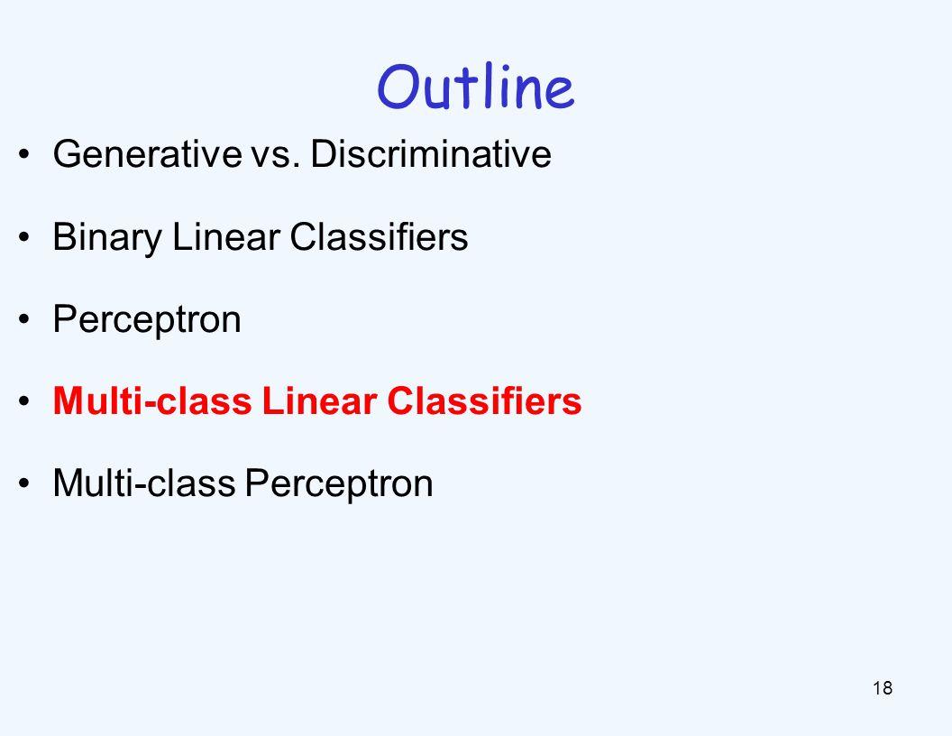 Outline 18 Generative vs. Discriminative Binary Linear Classifiers Perceptron Multi-class Linear Classifiers Multi-class Perceptron