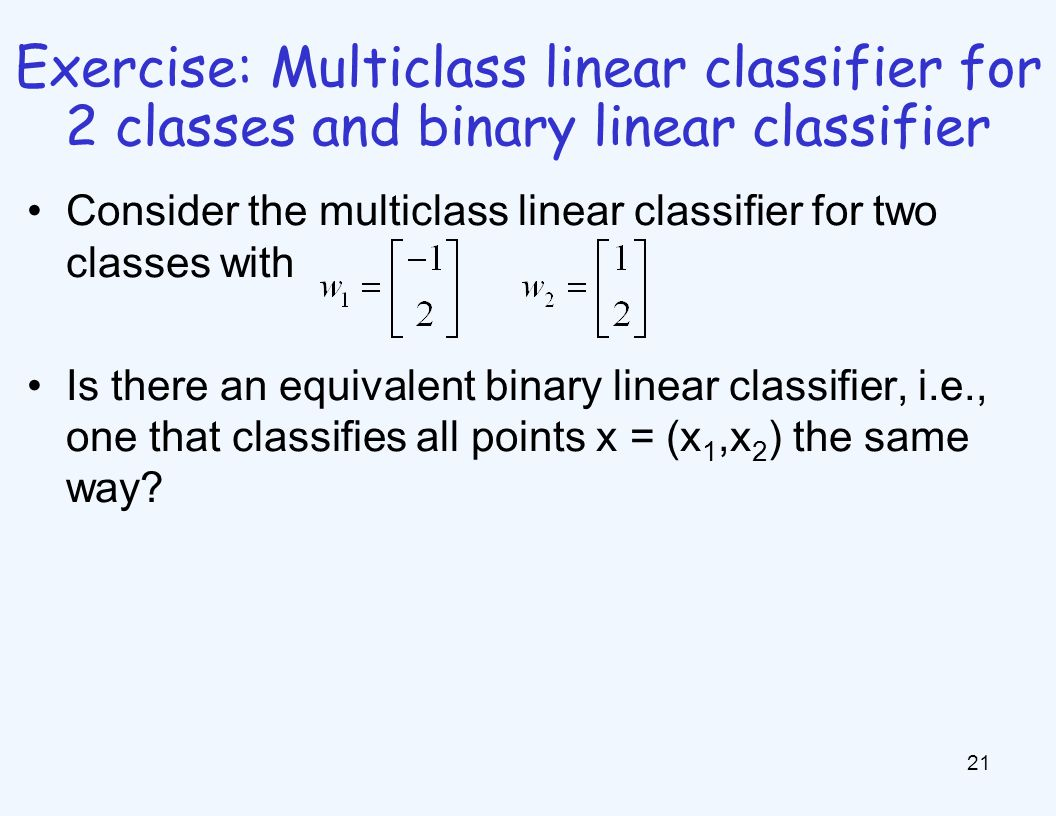 Exercise: Multiclass linear classifier for 2 classes and binary linear classifier 21 Consider the multiclass linear classifier for two classes with Is