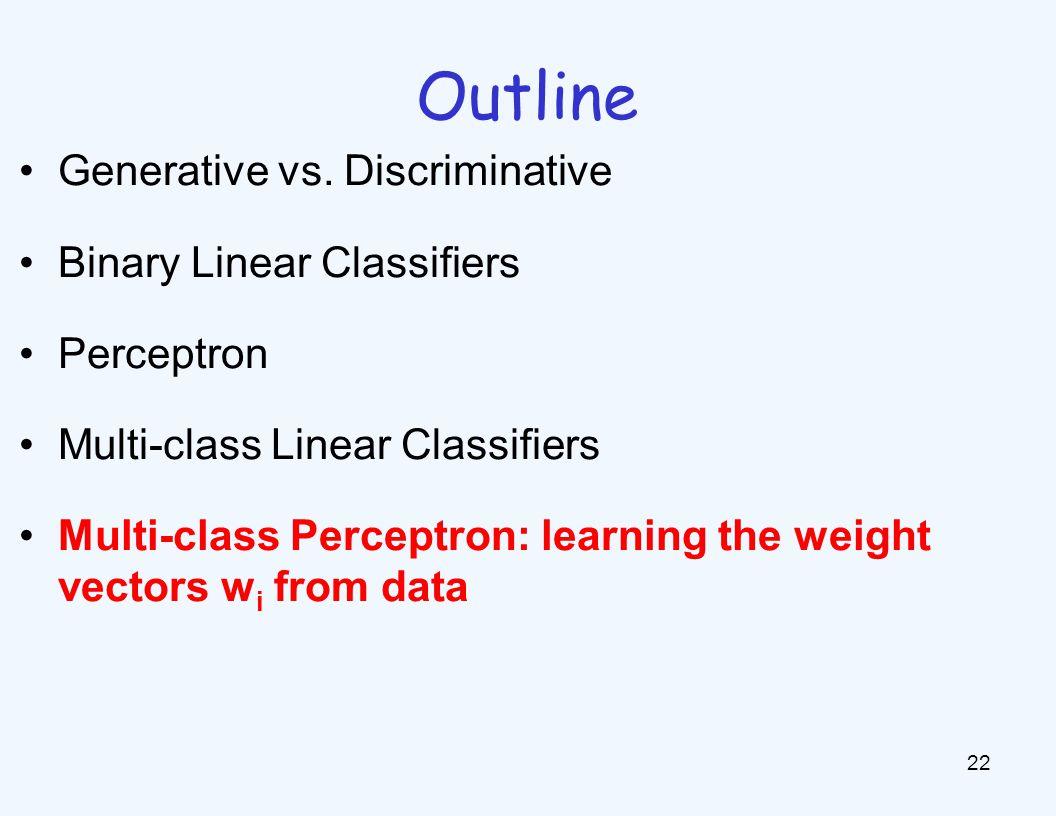Outline 22 Generative vs. Discriminative Binary Linear Classifiers Perceptron Multi-class Linear Classifiers Multi-class Perceptron: learning the weig