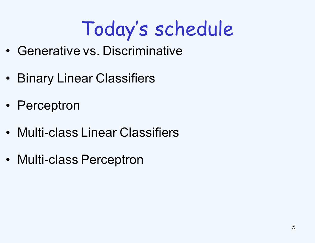 Today's schedule 5 Generative vs. Discriminative Binary Linear Classifiers Perceptron Multi-class Linear Classifiers Multi-class Perceptron
