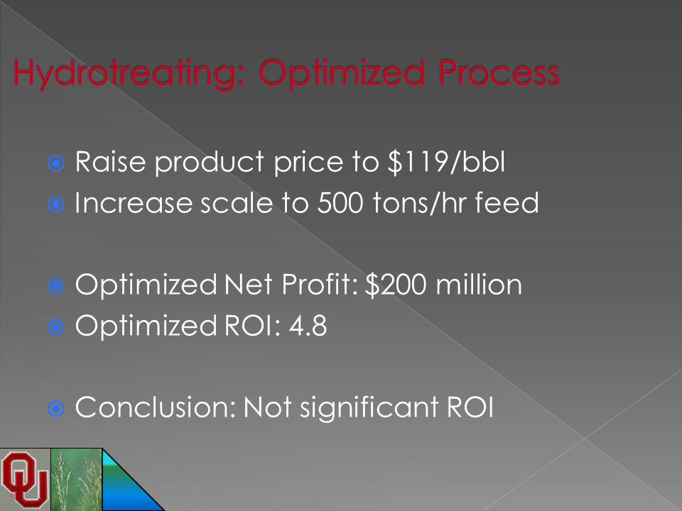  Raise product price to $119/bbl  Increase scale to 500 tons/hr feed  Optimized Net Profit: $200 million  Optimized ROI: 4.8  Conclusion: Not sig