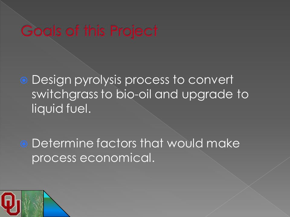  Design pyrolysis process to convert switchgrass to bio-oil and upgrade to liquid fuel.  Determine factors that would make process economical.