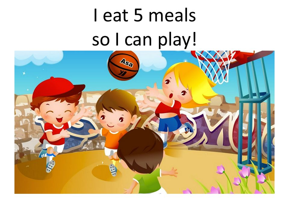 I eat 5 meals so I can play!
