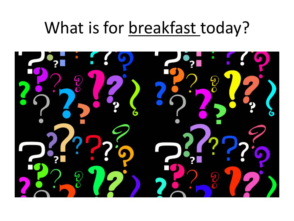 What is for breakfast today?