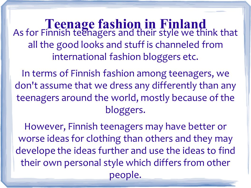 Teenage fashion in Finland As for Finnish teenagers and their style we think that all the good looks and stuff is channeled from international fashion bloggers etc.
