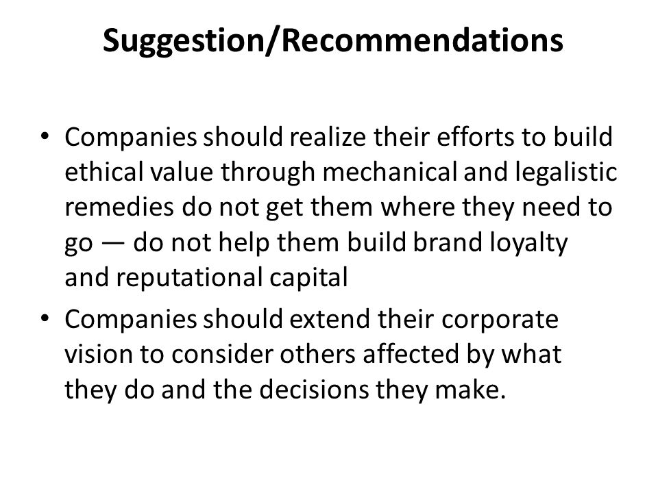 Suggestion/Recommendations Companies should realize their efforts to build ethical value through mechanical and legalistic remedies do not get them wh