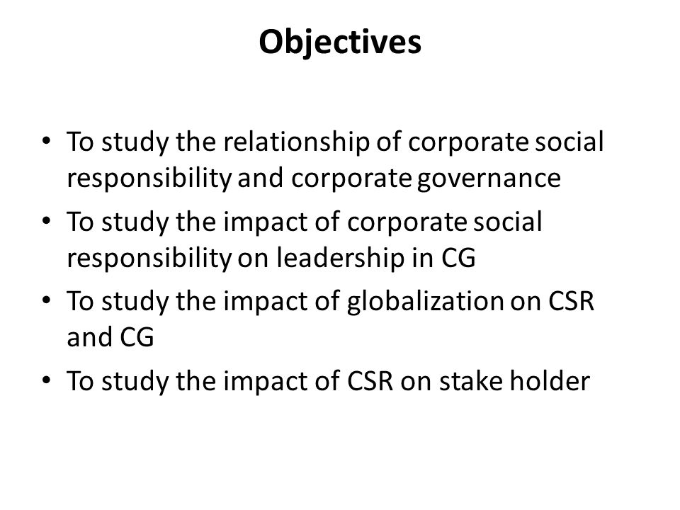 Objectives To study the relationship of corporate social responsibility and corporate governance To study the impact of corporate social responsibilit