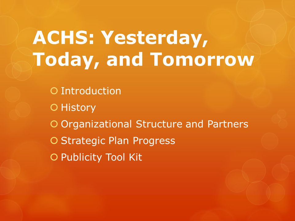 ACHS: Yesterday, Today, and Tomorrow  Introduction  History  Organizational Structure and Partners  Strategic Plan Progress  Publicity Tool Kit