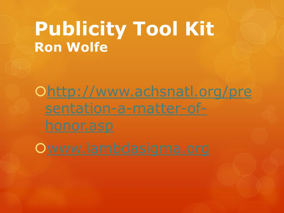 Publicity Tool Kit Ron Wolfe  http://www.achsnatl.org/pre sentation-a-matter-of- honor.asp http://www.achsnatl.org/pre sentation-a-matter-of- honor.a
