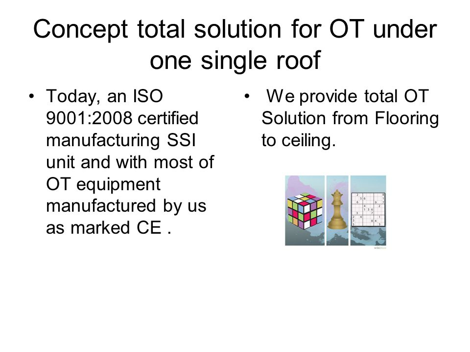 Concept total solution for OT under one single roof Today, an ISO 9001:2008 certified manufacturing SSI unit and with most of OT equipment manufactured by us as marked CE.