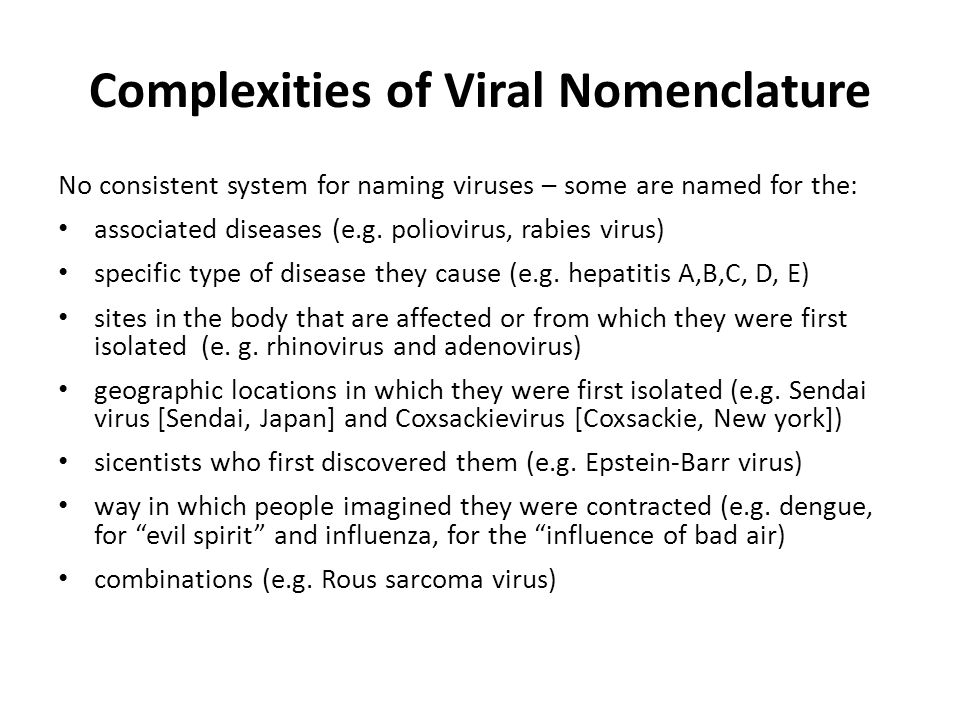 Complexities of Viral Nomenclature No consistent system for naming viruses – some are named for the: associated diseases (e.g. poliovirus, rabies viru