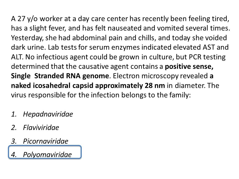 A 27 y/o worker at a day care center has recently been feeling tired, has a slight fever, and has felt nauseated and vomited several times. Yesterday,