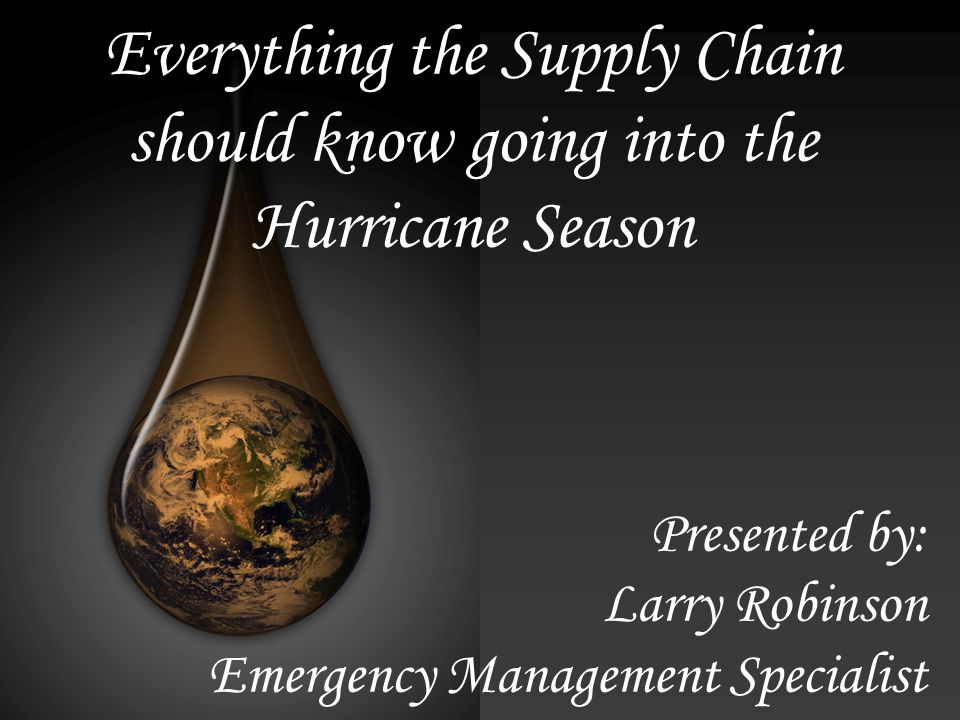 Everything the Supply Chain should know going into the Hurricane Season Presented by: Larry Robinson Emergency Management Specialist
