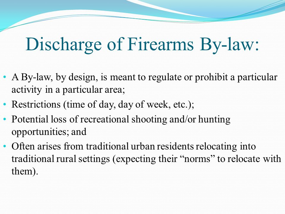A By-law, by design, is meant to regulate or prohibit a particular activity in a particular area; Restrictions (time of day, day of week, etc.); Potential loss of recreational shooting and/or hunting opportunities; and Often arises from traditional urban residents relocating into traditional rural settings (expecting their norms to relocate with them).