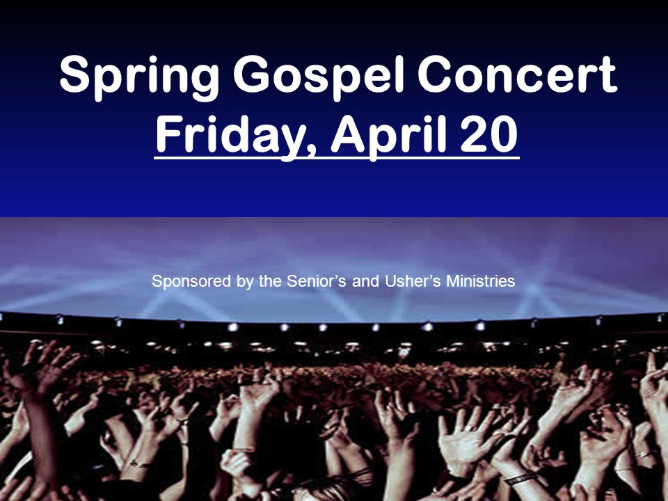 Spring Gospel Concert Friday, April 20 Sponsored by the Senior's and Usher's Ministries