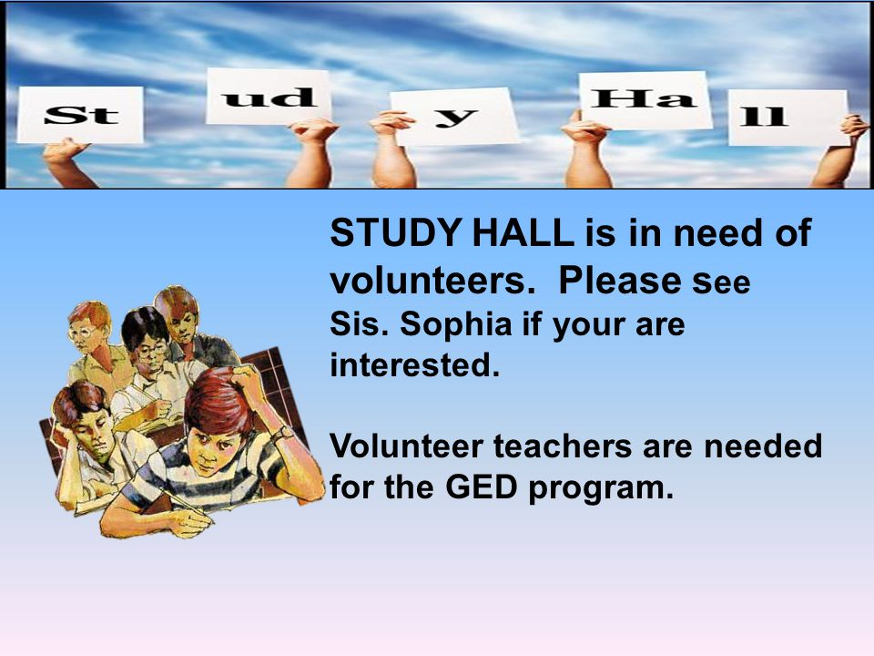 STUDY HALL is in need of volunteers. Please s ee Sis. Sophia if your are interested. Volunteer teachers are needed for the GED program.